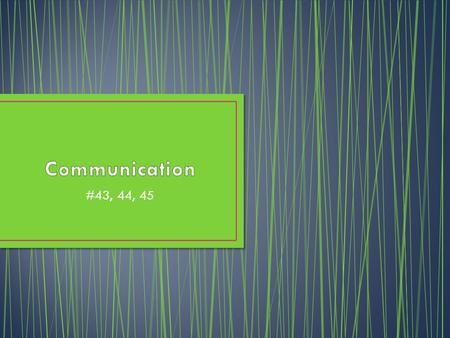 Communication #43, 44, 45.