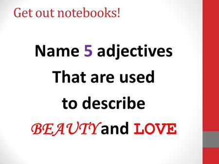 Get out notebooks! Name 5 adjectives That are used to describe BEAUTY and LOVE.