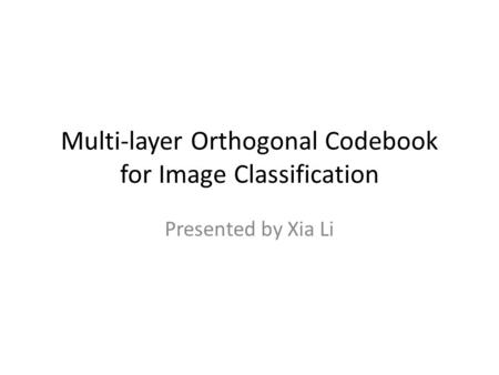 Multi-layer Orthogonal Codebook for Image Classification Presented by Xia Li.