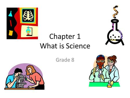 Chapter 1 What is Science Grade 8. When scientists create a representation of a complex process, they are 1.making models. 2.inferring. 3.predicting 4.classifying.