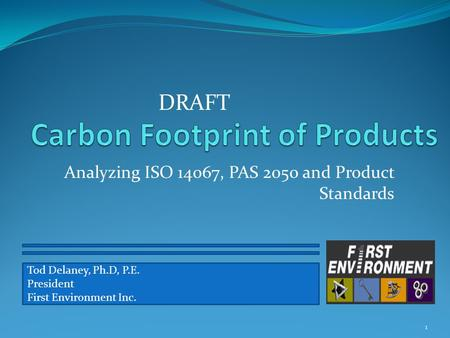 Analyzing ISO 14067, PAS 2050 and Product Standards 1 Tod Delaney, Ph.D, P.E. President First Environment Inc. DRAFT.