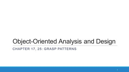 Object-Oriented Analysis and Design CHAPTER 17, 25: GRASP PATTERNS 1.