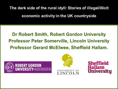 The dark side of the rural idyll: Stories of illegal/illicit economic activity in the UK countryside Dr Robert Smith, Robert Gordon University Professor.