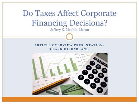 ARTICLE OVERVIEW PRESENTATION: CLARK HILDABRAND Do Taxes Affect Corporate Financing Decisions? Jeffrey K. MacKie-Mason.