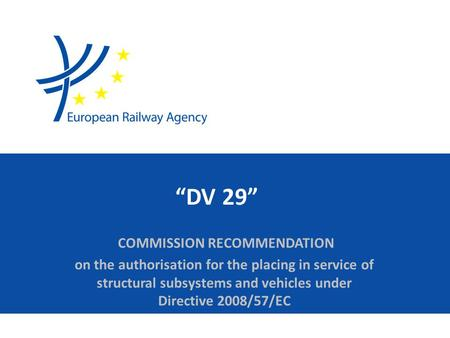"""DV 29"" COMMISSION RECOMMENDATION on the authorisation for the placing in service of structural subsystems and vehicles under Directive 2008/57/EC."