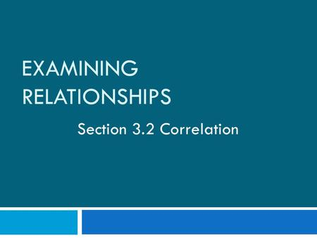 EXAMINING RELATIONSHIPS Section 3.2 Correlation. Recall from yesterday…  A scatterplot displays form, direction, and strength of the relationship between.