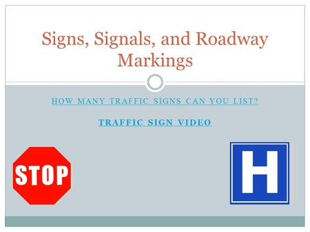 HOW MANY TRAFFIC SIGNS CAN YOU LIST? TRAFFIC SIGN VIDEO Signs, Signals, and Roadway Markings.