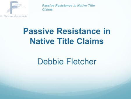 Passive Resistance in Native Title Claims Debbie Fletcher Passive Resistance in Native Title Claims.