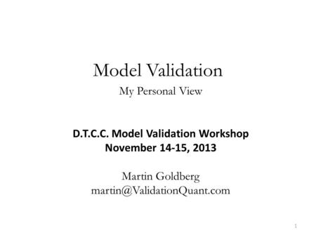 Model Validation My Personal View D.T.C.C. Model Validation Workshop November 14-15, 2013 Martin Goldberg 1.