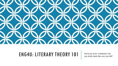 ENG4U: LITERARY THEORY 101 Have you ever wondered why you study texts the way you do?
