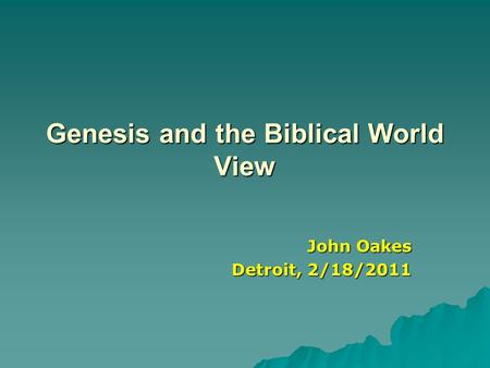 Genesis and the Biblical World View John Oakes Detroit, 2/18/2011.