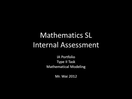 Mathematics SL Internal Assessment IA Portfolio Type II Task Mathematical Modeling Mr. Wai 2012.