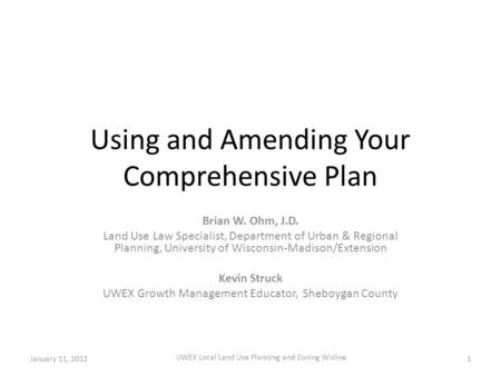 Using and Amending Your Comprehensive Plan Brian W. Ohm, J.D. Land Use Law Specialist, Department of Urban & Regional Planning, University of Wisconsin-Madison/Extension.