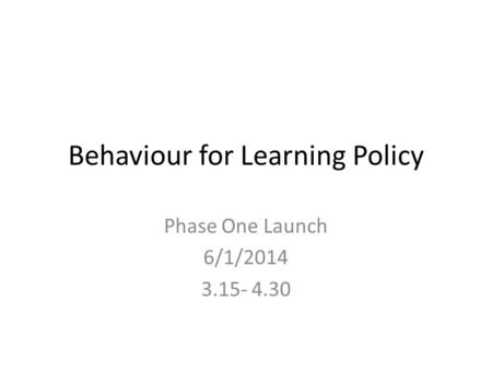 Behaviour for Learning Policy Phase One Launch 6/1/2014 3.15- 4.30.