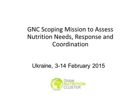 Ukraine, 3-14 February 2015 GNC Scoping Mission to Assess Nutrition Needs, Response and Coordination.
