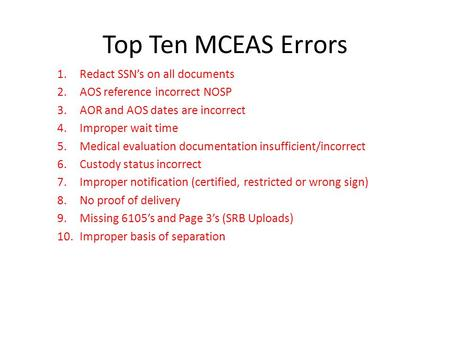 Top Ten MCEAS Errors 1.Redact SSN's on all documents 2.AOS reference incorrect NOSP 3.AOR and AOS dates are incorrect 4.Improper wait time 5.Medical evaluation.