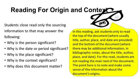 Reading For Origin and Context Students close read only the sourcing information to that may answer the following: Why is the person significant? Why is.