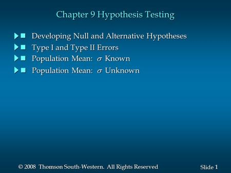 1 1 Slide © 2008 Thomson South-Western. All Rights Reserved Chapter 9 Hypothesis Testing Developing Null and Alternative Hypotheses Developing Null and.