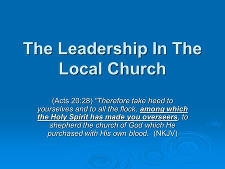 The Leadership In The Local Church (Acts 20:28) Therefore take heed to yourselves and to all the flock, among which the Holy Spirit has made you overseers,