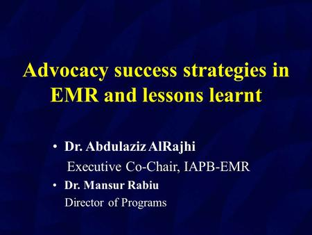 Advocacy success strategies in EMR and lessons learnt Dr. Abdulaziz AlRajhi Executive Co-Chair, IAPB-EMR Dr. Mansur Rabiu Director of Programs Director.