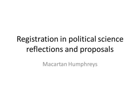 Registration in political science reflections and proposals Macartan Humphreys.