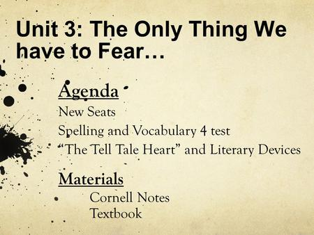 "Unit 3: The Only Thing We have to Fear… Agenda New Seats Spelling and Vocabulary 4 test ""The Tell Tale Heart"" and Literary Devices Materials Cornell Notes."