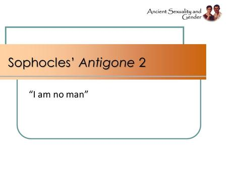 "Sophocles' Antigone 2 ""I am no man"". Image from cover, Casey Dué The Captive Women's Lament in Greek Tragedy."