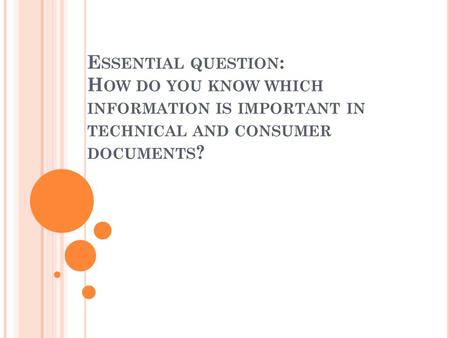 E SSENTIAL QUESTION : H OW DO YOU KNOW WHICH INFORMATION IS IMPORTANT IN TECHNICAL AND CONSUMER DOCUMENTS ?
