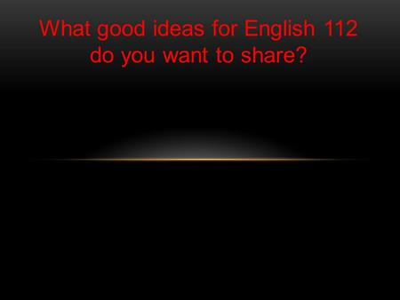 What good ideas for English 112 do you want to share?