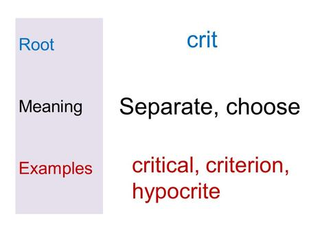 Root Meaning Examples crit Separate, choose critical, criterion, hypocrite.