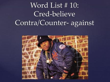 { Word List # 10: Cred-believe Contra/Counter- against.