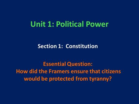 Unit 1: Political Power Section 1: Constitution Essential Question: How did the Framers ensure that citizens would be protected from tyranny?