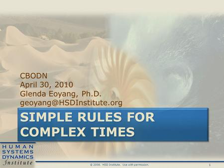 1 © 2008. HSD Institute. Use with permission. SIMPLE RULES FOR COMPLEX TIMES CBODN April 30, 2010 Glenda Eoyang, Ph.D.