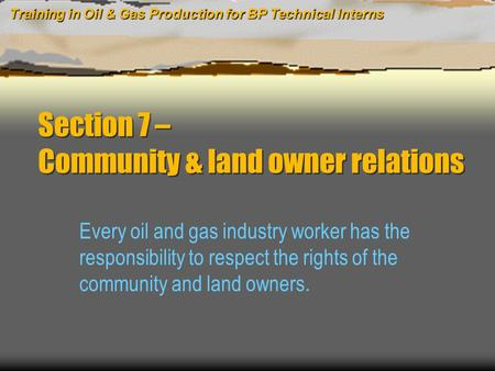 Training in Oil & Gas Production for BP Technical Interns Section 7 – Community & land owner relations Every oil and gas industry worker has the responsibility.