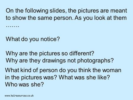 Www.ks1resources.co.uk On the following slides, the pictures are meant to show the same person. As you look at them ……. What do you notice? Why are the.