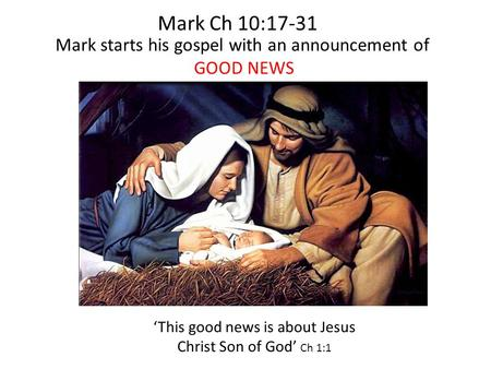 Mark starts his gospel with an announcement of GOOD NEWS 'This good news is about Jesus Christ Son of God' Ch 1:1 Mark Ch 10:17-31.