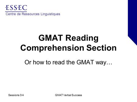 Centre de Ressources Linguistiques Sessions 3/4GMAT Verbal Success GMAT Reading Comprehension Section Or how to read the GMAT way…
