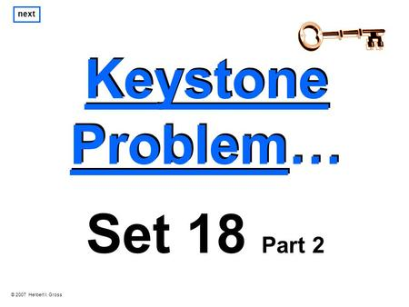 Keystone Problem… Keystone Problem… next Set 18 Part 2 © 2007 Herbert I. Gross.