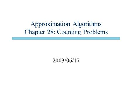 Approximation Algorithms Chapter 28: Counting Problems 2003/06/17.