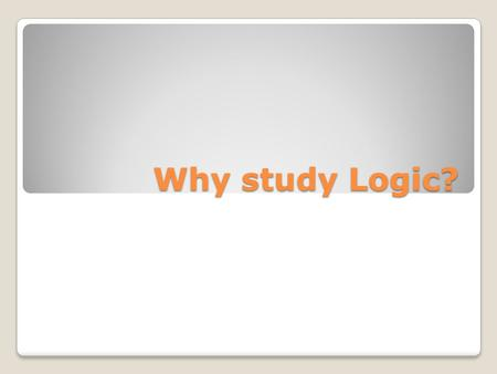 Why study Logic?. Logic is of the greatest importance. Logic is one of the most important courses in a classical education. It is the only course that.