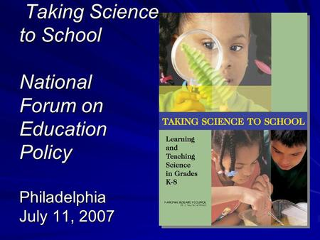 Taking Science to School National Forum on Education Policy Philadelphia July 11, 2007 Taking Science to School National Forum on Education Policy Philadelphia.