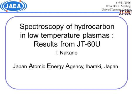 Spectroscopy of hydrocarbon in low temperature plasmas : Results from JT-60U T. Nakano J apan A tomic E nergy A gency, Ibaraki, Japan. 6-9/11/2006 ITPA.