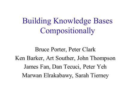 Building Knowledge Bases Compositionally Bruce Porter, Peter Clark Ken Barker, Art Souther, John Thompson James Fan, Dan Tecuci, Peter Yeh Marwan Elrakabawy,