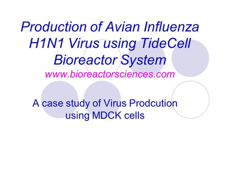 Production of Avian Influenza H1N1 Virus using TideCell Bioreactor System www.bioreactorsciences.com A case study of Virus Prodcution using MDCK cells.