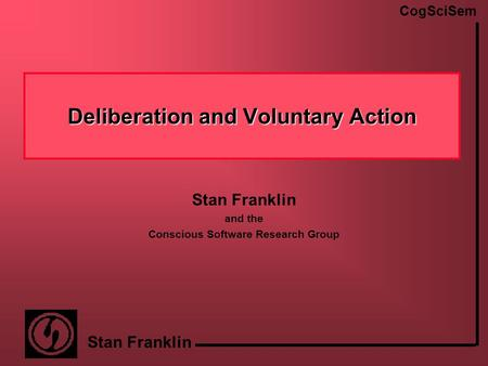 CogSciSem Stan Franklin Deliberation and Voluntary Action Stan Franklin and the Conscious Software Research Group.