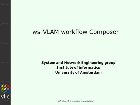 WS-VLAM Introduction presentation ws-VLAM workflow Composer System and Network Engineering group Institute of informatics University of Amsterdam.
