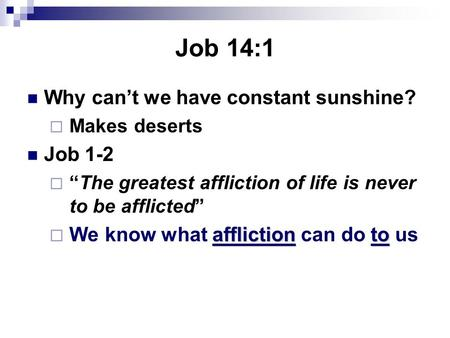 "Job 14:1 Why can't we have constant sunshine?  Makes deserts Job 1-2  ""The greatest affliction of life is never to be afflicted"" afflictionto  We know."