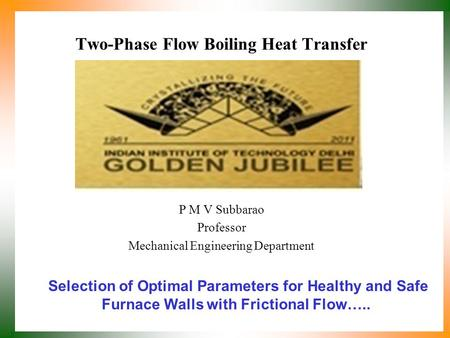 Two-Phase Flow Boiling Heat Transfer P M V Subbarao Professor Mechanical Engineering Department Selection of Optimal Parameters for Healthy and Safe Furnace.