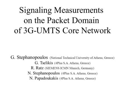 Signaling Measurements on the Packet Domain of 3G-UMTS Core Network G. Stephanopoulos (National Technical University of Athens, Greece) G. Tselikis (4Plus.