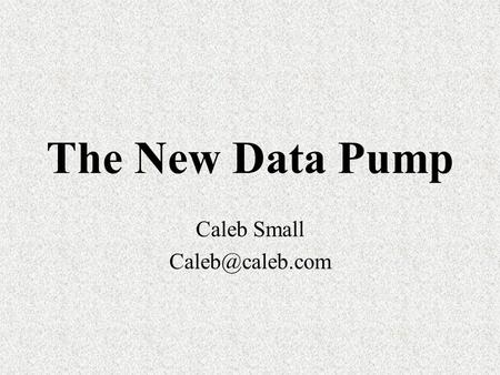 The New Data Pump Caleb Small Next generation Import / Export New features Better performance Improved security Versatile interfaces.